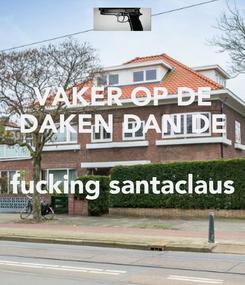 Poster: VAKER OP DE DAKEN DAN DE   fucking santaclaus