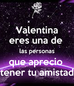 Poster: Valentina eres una de  las personas que aprecio  tener tu amistad