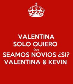 Poster: VALENTINA SOLO QUIERO  Que SEAMOS NOVIOS ¿SI? VALENTINA & KEVIN