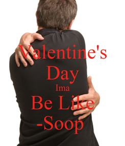 Poster: Valentine's Day Ima Be Like -Soop