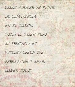 Poster: VAMOS A HACER UN PICNIC  DE CONVIVENCIA   EN EL COLEGIO...  TODOS LO SABEN PERO  MI PREGUNTA ES...  USTEDES CREEN QUE   PEREZ,JAIME Y ANAHI  LLEVEN TODO??