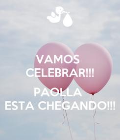 Poster: VAMOS  CELEBRAR!!!  PAOLLA  ESTA CHEGANDO!!!