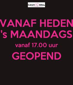Poster: VANAF HEDEN 's MAANDAGS vanaf 17.00 uur GEOPEND