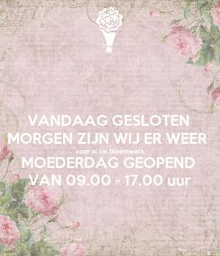 Poster: VANDAAG GESLOTEN MORGEN ZIJN WIJ ER WEER voor al uw bloemwerk MOEDERDAG GEOPEND VAN 09.00 - 17.00 uur