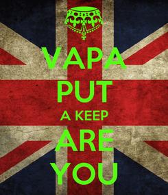 Poster: VAPA PUT A KEEP ARE YOU
