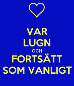 Poster: VAR LUGN OCH FORTSÄTT SOM VANLIGT