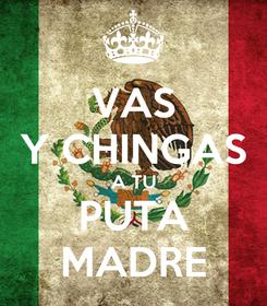 Poster: VAS Y CHINGAS A TU PUTA MADRE