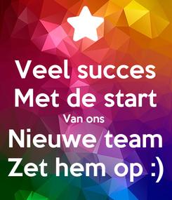 Poster: Veel succes Met de start Van ons  Nieuwe team Zet hem op :)