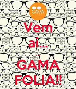Poster: Vem ai... ... GAMA FOLIA!!