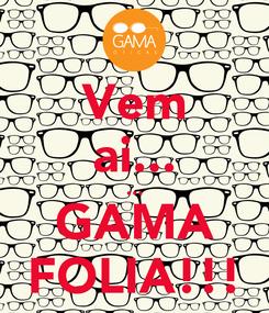 Poster: Vem ai... ... GAMA FOLIA!!!