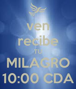 Poster: ven recibe TU MILAGRO 10:00 CDA