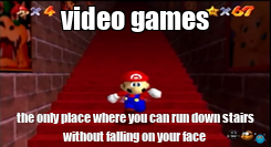 Poster: video games the only place where you can run down stairs without falling on your face