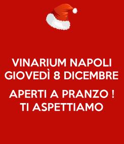 Poster: VINARIUM NAPOLI GIOVEDÌ 8 DICEMBRE  APERTI A PRANZO ! TI ASPETTIAMO