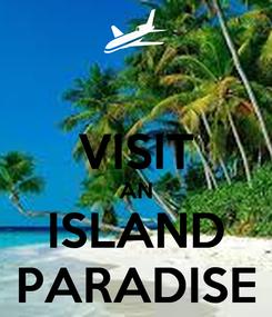 Poster:  VISIT AN ISLAND PARADISE