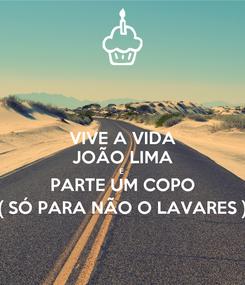 Poster: VIVE A VIDA JOÃO LIMA E  PARTE UM COPO ( SÓ PARA NÃO O LAVARES )