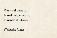 Poster: Viver nel passato, fa male al presente, minando il futuro.  (Tracolla Rum)
