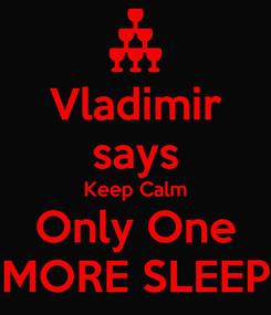 Poster: Vladimir says Keep Calm Only One MORE SLEEP