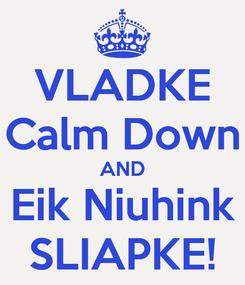 Poster: VLADKE Calm Down AND Eik Niuhink SLIAPKE!
