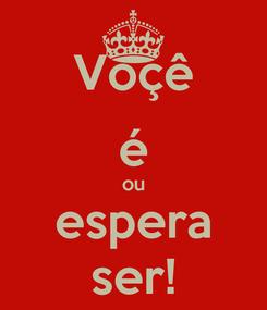 Poster: Voçê é ou espera ser!