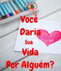 Poster: Você  Daria Sua   Vida Por Alguém?