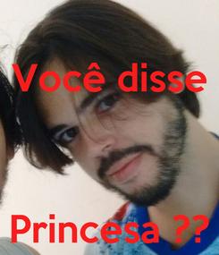 Poster: Você disse    Princesa ??