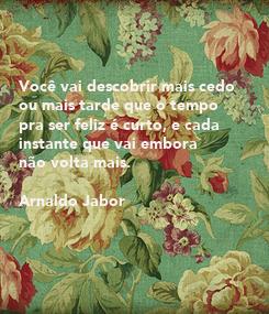 Poster:    Você vai descobrir mais cedo  ou mais tarde que o tempo  pra ser feliz é curto, e cada  instante que vai embora  não volta mais.  Arnaldo Jabor