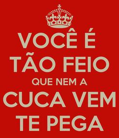 Poster: VOCÊ É  TÃO FEIO QUE NEM A CUCA VEM TE PEGA