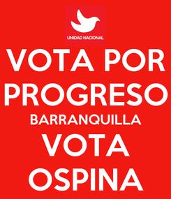 Poster: VOTA POR PROGRESO BARRANQUILLA VOTA OSPINA