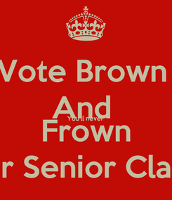 Poster: Vote Brown  And  You'll never  Frown Jay Patel For Senior Class President