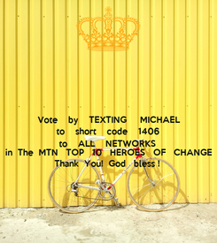 Poster: Vote    by    TEXTING     MICHAEL to    short    code    1406 to    ALL    NETWORKS  in  The  MTN   TOP   10   HEROES   OF   CHANGE  Thank  You!  God   bless !