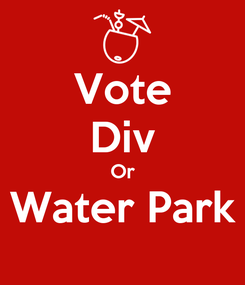 Poster: Vote Div Or Water Park