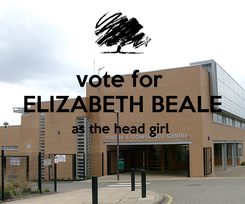 Poster: vote for  ELIZABETH BEALE as the head girl