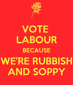 Poster: VOTE  LABOUR BECAUSE WE'RE RUBBISH AND SOPPY
