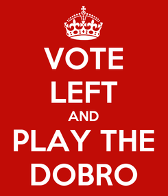 Poster: VOTE LEFT AND PLAY THE DOBRO