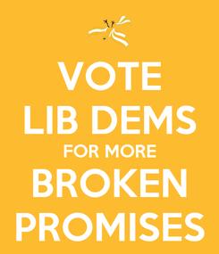 Poster: VOTE LIB DEMS FOR MORE BROKEN PROMISES