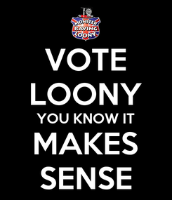 Poster: VOTE LOONY YOU KNOW IT MAKES SENSE