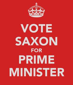 Poster: VOTE SAXON FOR PRIME MINISTER
