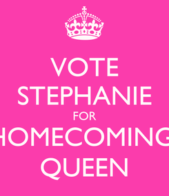 Poster: VOTE STEPHANIE FOR HOMECOMING  QUEEN