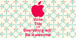 Poster: Vote This AND Everything will  Be Awesome