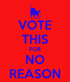 Poster: VOTE THIS FOR NO REASON