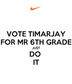 Poster: VOTE TIMARJAY FOR MR 6TH GRADE JUST DO  IT