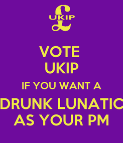 Poster: VOTE  UKIP IF YOU WANT A DRUNK LUNATIC AS YOUR PM