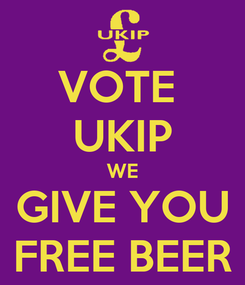 Poster: VOTE  UKIP WE GIVE YOU FREE BEER
