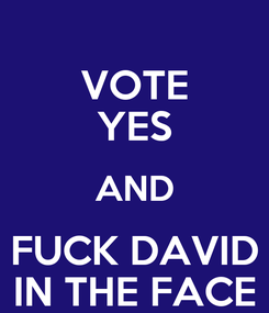 Poster: VOTE YES AND FUCK DAVID IN THE FACE