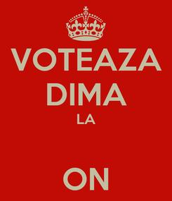 Poster: VOTEAZA DIMA LA  ON