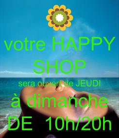 Poster: votre HAPPY SHOP sera ouvert de JEUDI à dimanche DE  10h/20h