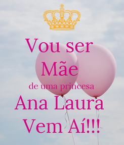 Poster: Vou ser  Mãe  de uma princesa Ana Laura  Vem Aí!!!