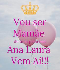 Poster: Vou ser Mamãe  de uma princesa Ana Laura  Vem Aí!!!