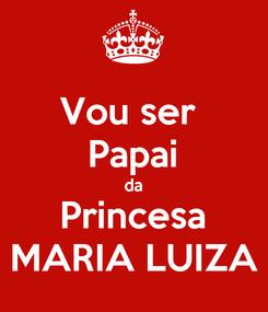 Poster: Vou ser  Papai da Princesa MARIA LUIZA