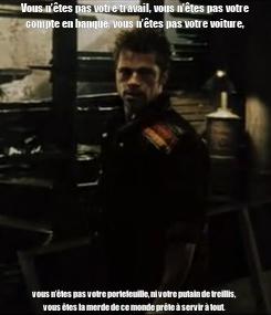 Poster: Vous n'êtes pas votre travail, vous n'êtes pas votre compte en banque, vous n'êtes pas votre voiture, vous n'êtes pas votre portefeuille, ni votre putain de treillis, vous êtes la
